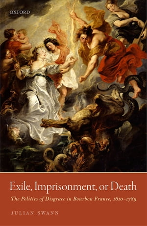 Exile,  Imprisonment,  or Death The Politics of Disgrace in Bourbon France,  1610-1789