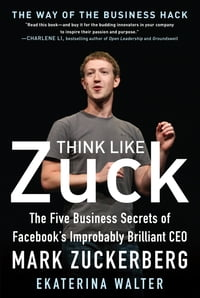 Think Like Zuck: The Five Business Secrets of Facebook's Improbably Brilliant CEO Mark Zuckerberg…