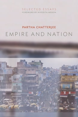 Book Empire and Nation: Selected Essays by Partha Chatterjee