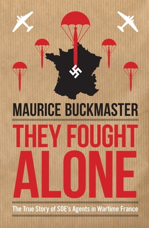 They Fought Alone The True Story of SOE's Agents in Wartime France