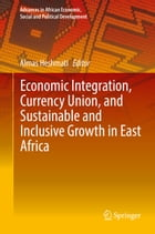 Economic Integration, Currency Union, and Sustainable and Inclusive Growth in East Africa by Almas Heshmati