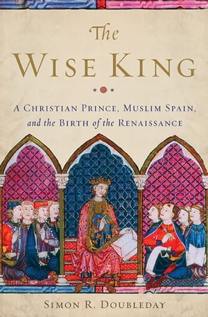 The Wise King A Christian Prince,  Muslim Spain,  and the Birth of the Renaissance