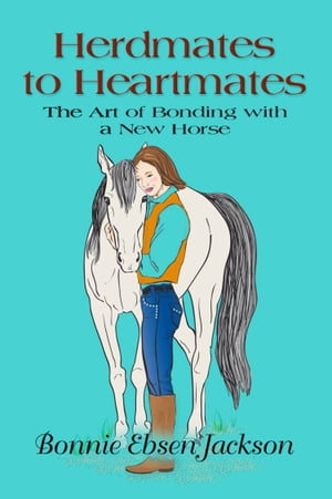 HERDMATES TO HEARTMATES: The Art of Bonding with a New Horse by Bonnie Ebsen Jackson