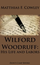 Wilford Woodruff, His Life and Labors by Matthias F. Cowley