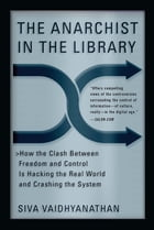 The Anarchist in the Library: How the Clash Between Freedom and Control Is Hacking the Real World…