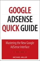 Google AdSense Quick Guide: Mastering the New Google AdSense Interface by Michael Miller
