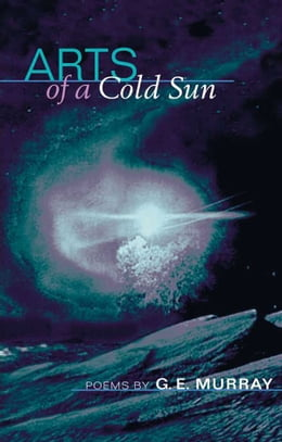 Book Arts of a Cold Sun: POEMS by G. E. Murray
