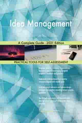 Idea Management A Complete Guide - 2021 Edition by Gerardus Blokdyk