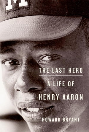 The Last Hero A Life of Henry Aaron