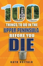 100 Things to Do in the Upper Peninsula Before You Die by Kath Usitalo