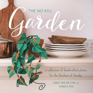 The No-Kill Garden A Collection of Handcrafted Plants for the Blackest of Thumbs