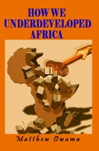 How We Underdeveloped Africa by Matthew Owuma