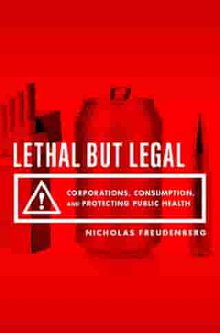 Lethal But Legal: Corporations, Consumption, and Protecting Public Health by Nicholas Freudenberg