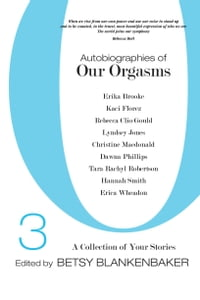 Autobiographies of Our Orgasms, Vol. III