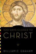 100 Days Closer to Christ by William C Graham