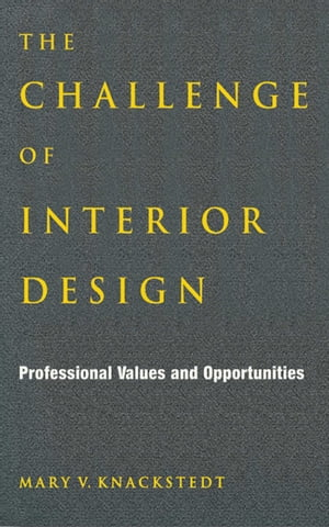 The Challenge of Interior Design: Professional Value and Opportunities by Mary V. Knackstedt