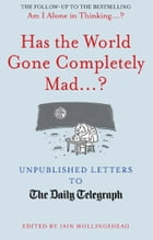 Has the World Gone Completely Mad...?: Unpublished Letters to the Daily Telegraph by Iain Hollingshead
