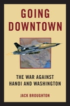 Going Downtown: The War Against Hanoi and Washington by Jack Broughton