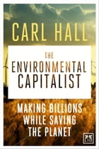 The Environmental Capitalists: Making billions by saving the planet by Carl Hall