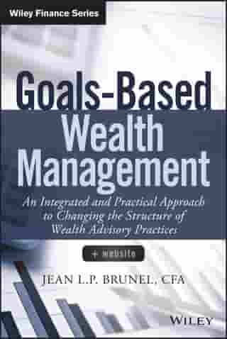 Goals-Based Wealth Management: An Integrated and Practical Approach to Changing the Structure of Wealth Advisory Practices by Jean L. P. Brunel