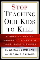 Stop Teaching Our Kids to Kill: A Call to Action Against TV, Movie & Video Game Violence by Gloria Degaetano