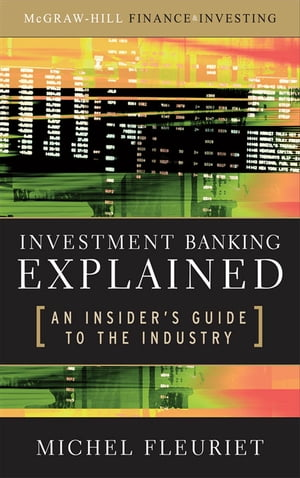 Investment Banking Explained: An Insider's Guide to the Industry : An Insider's Guide to the Industry: An Insider's Guide to the Industry An Insider's