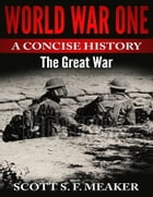 World War One: A Concise History - The Great War by Scott S. F. Meaker