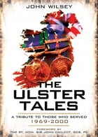 The Ulster Tales: A Tribute to those Who Served 1969-2000 by John Wilsey