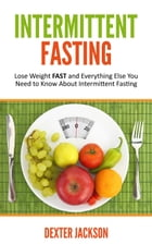 Intermittent Fasting: Lose Weight FAST and Everything Else You Need to Know About Intermittent Fasting by Dexter Jackson