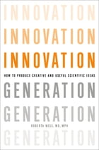 Innovation Generation: How to Produce Creative and Useful Scientific Ideas by Roberta B. Ness, MD, MPH