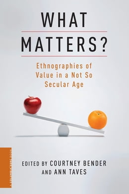 Book What Matters?: Ethnographies of Value in a (Not So) Secular Age by Courtney Bender