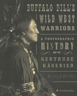 Book Buffalo Bill's Wild West Warriors: A Photographic History by Gertrude KAsebier by Michelle Delaney