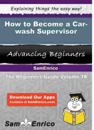 How to Become a Car-wash Supervisor: How to Become a Car-wash Supervisor by Jonelle Reno
