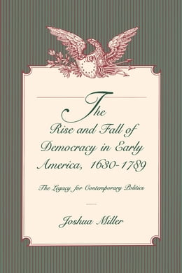 Book The Rise and Fall of Democracy in Early America, 1630–1789: The Legacy for Contemporary Politics by Joshua Miller