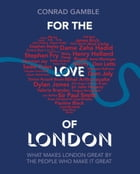 For the Love of London: What makes London great by the people who make it great by Conrad Gamble