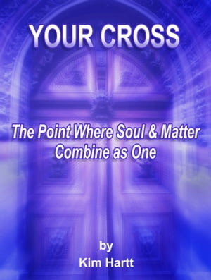 Your Cross, The Point Where Soul And Matter Combine As One by Kim Hartt