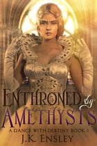 Enthroned by Amethysts: A Dance with Destiny, #3 by JK Ensley