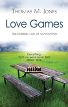 Love Games: The Hidden Rules of Relationship by Thomas M. Jones