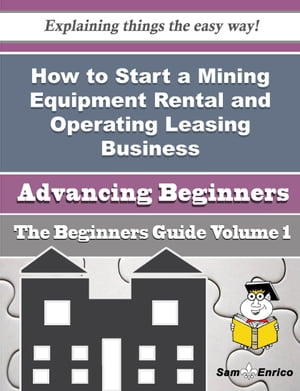 How to Start a Mining Equipment Rental and Operating Leasing Business (Beginners Guide): How to Start a Mining Equipment Rental and Operating Leasing Business (Beginners Guide) by Elouise Armenta