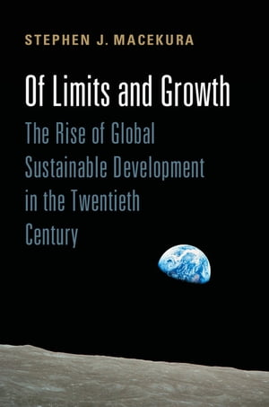 Of Limits and Growth The Rise of Global Sustainable Development in the Twentieth Century