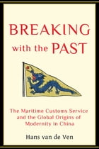 Breaking with the Past: The Maritime Customs Service and the Global Origins of Modernity in China by Hans Van de Ven