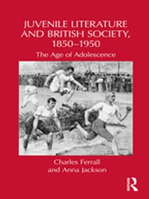 Juvenile Literature and British Society,  1850-1950 The Age of Adolescence