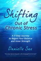 Shifting Out of Chronic Stress: A 7-Step Journey to Regain Your Balance and Inner Strength by Danielle Sax