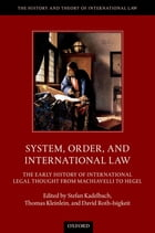 System, Order, and International Law: The Early History of International Legal Thought from Machiavelli to Hegel by Stefan Kadelbach