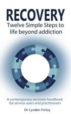 Recovery - Twelve Simple Steps to a Life Beyond Addiction: A contemporary recovery handbook for users and practitioners by Lynden Finlay