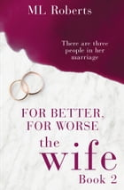 The Wife – Part Two: For Better, For Worse (The Wife series, Book 2) by M L Roberts