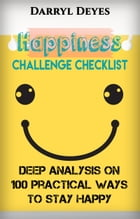 Happiness Challenge Checklist: Deep Analysis on 100 Practical Ways to Stay Happy by Darryl Deyes