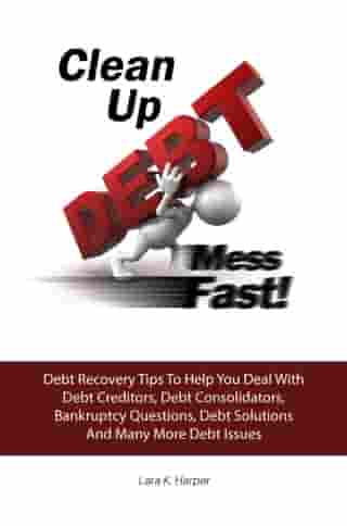Clean Up DEBT Mess Fast!: Debt Recovery Tips To Help You Deal With Debt Creditors, Debt Consolidators, Bankruptcy Questions, D by Lara K. Harper