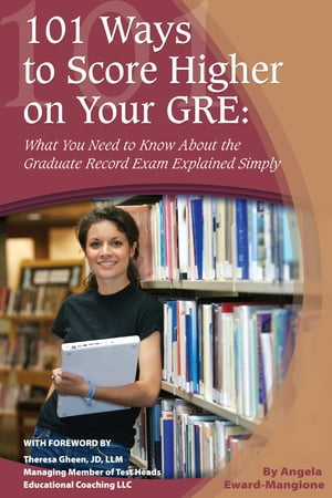 101 Ways to Score Higher on Your GRE: What You Need to Know About the Graduate Record Exam Explained Simply