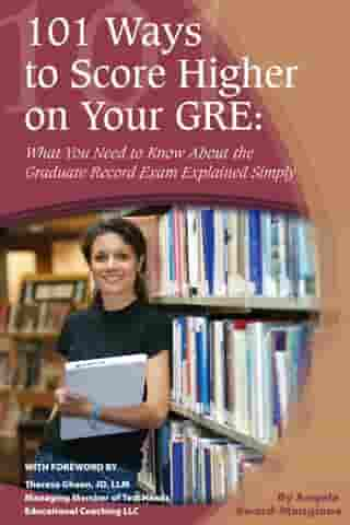 101 Ways to Score Higher on Your GRE: What You Need to Know About the Graduate Record Exam Explained Simply by Angela Eward-Mangione